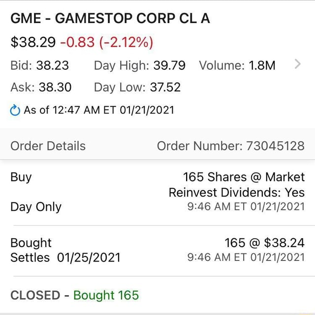 GME GAMESTOP CORP CLA $38.29 0.83 2.12% Bid 38.23 Day High 39.79 Volume 1.8M Ask 38.30 Day Low 37.52 As of AM ET Order Details Order Number 73045128 Buy 165 Shares Market Reinvest Dividends Yes Day Only AM ET Bought 165 $38.24 Settles AM ET CLOSED Bought 165 memes