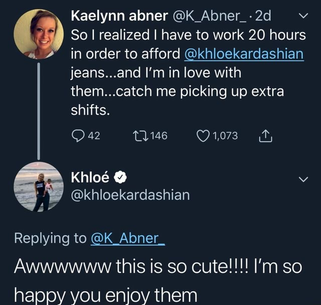Kaelynn abner K Abner So I realized I have to work 20 hours in order to afford khloekardashian jeans and I'm in love with them catch me picking up extra shifts. 42 1146 iors ah Khlo Replying to K Abner. Awwwwww this is so cute I'm so happy you enjoy them memes
