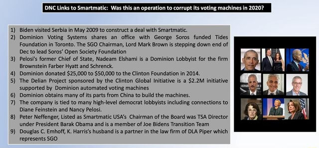 1 2 3 4 5 6 7 8 9 Biden visited Serbia in May 2009 to construct a deal with Smartmatic. Dominion Voting Systems shares an office with George Sores funded Tides Foundation in Toronto. The SGO Chairman, Lord Mark Brown is stepping down end of Dec to lead Soros Open Society Foundation 3 Pelosi's former Chief of State, Nadeam Elshami is a Dominion Lobbyist for the firm Brownstein Farber Hyatt and Schrenck. 4 Dominion donated $25,000 to $50,000 to the Clinton Foundation in 2014. The Delian Project sponsored by the Clinton Global Initiative is $2.2M initiative supported by Dominion automated voting machines Dominion obtains many of its parts from China to build the machines. 7 The company is tied to many high level democrat lobbyists including connections to Diane Feinstein and Nancy Palest. Pet