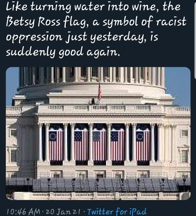 Like turning water into wine, the Betsy Ross flag, symbol of racist oppression just yesterday, Is suddenly good again. li AM 20 Janz  Twitter for iPad memes