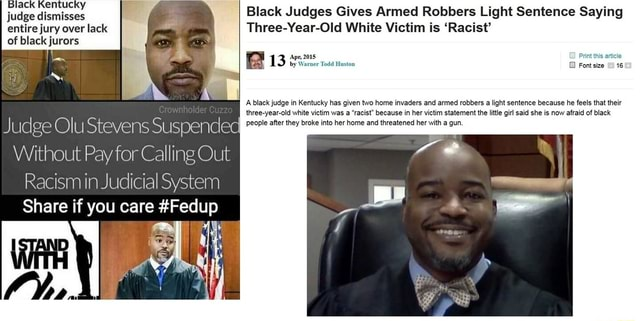 Judge dismisses I Black Judges Gives Armed Robbers Light Sentence Saying entire jury over lack. Three Year Old White Victim is Racist of black jurors 13 by Warner Todd Huston GB Print article A black judge in Kentucky has given two home invaders and armed robbers a light sentence because he feels that their three year old white vietim was a racist because in her victim statement the little gil said she is now afraid of black Judge Olu Stevens Suspended people after they broke into her home and threatened with gun, Without Pay for Calling Out Racism in Judicial System Share if you care Fedup memes