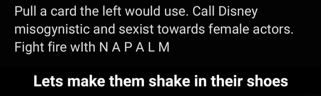 Pull a card the left would use. Call Disney misogynistic and sexist towards female actors. Fight fire withNAPALM Lets make them shake in their shoes  Lets make them shake in their shoes meme