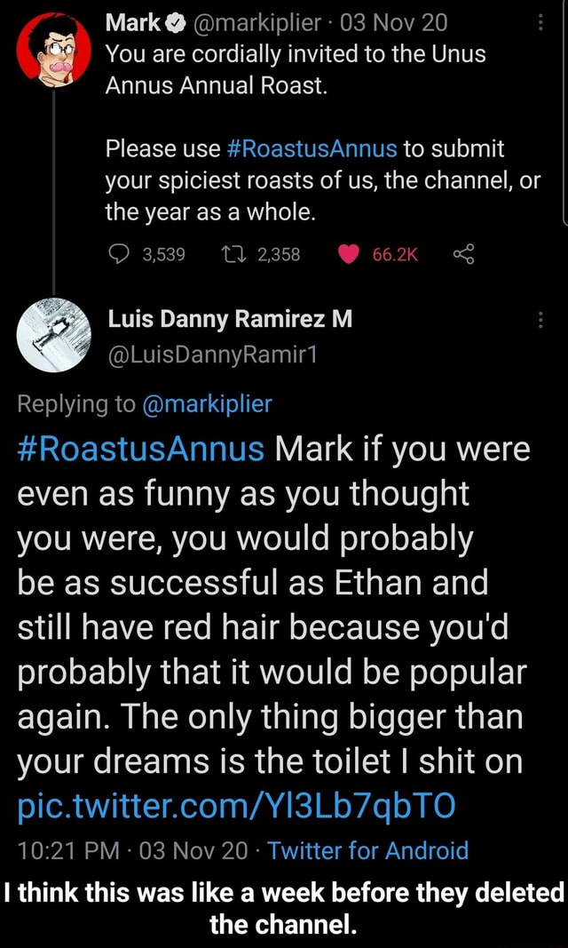 Mark  markiplier 03 Nov 20 You are cordially invited to the Unus Annus Annual Roast. Please use RoastusAnnus to submit your spiciest roasts of us, the channel, or the year as a whole. 3,539 662K Replying to markiplier RoastusAnnus Mark if you were even as funny as you thought you were, you would probably be as successful as Ethan and still have red hair because you'd probably that it would be popular again. The only thing bigger than your dreams is the toilet I shit on PM  03 Nov 20 Twitter for Android think this was like a week before they deleted the channel.  I think this was like a week before they deleted the channel memes
