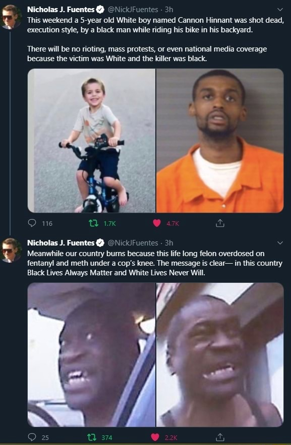 Nicholas J. Fuentes   This weekend a 5 year old White boy named Cannon Hinnant was shot dead, execution style, by a black man while riding his bike in his backyard. There will be no rioting, mass protests, or even national media coverage because the victim was White and the killer was black. Nicholas J. Fuentes   Meanwhile our country bums because this life long felon overdosed on fentanyl and meth under a cop's knee. The message is clear in this country Black Lives Always Matter and White Lives Never Will memes