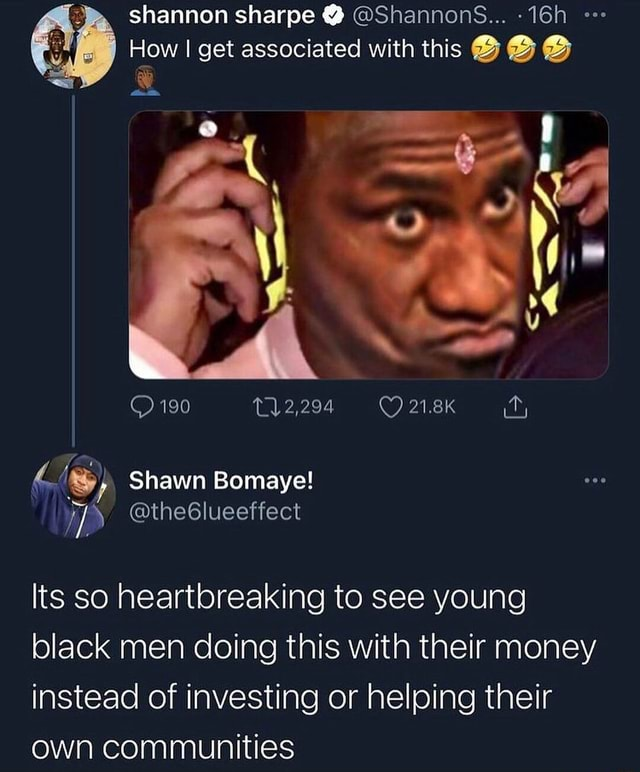 Shannon sharpe  ShannonsS How I get associated with this 190 Shawn Bomaye Its so heartbreaking to see young black men doing this with their money instead of investing or helping their own communities memes
