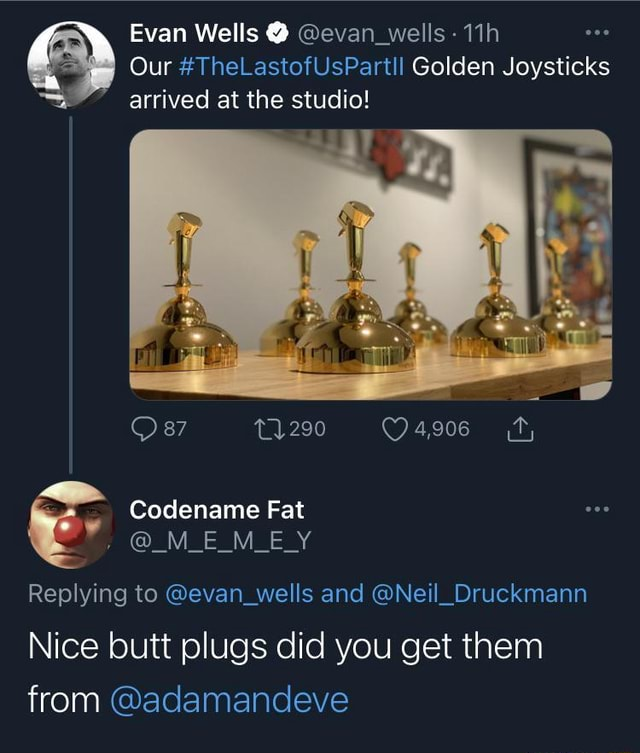 Evan Wells  evan wells  Our TheLastofUsPartll Golden Joysticks arrived at the studio 87 by Codename Fat M E M E Y Replying to evan wells and Neil Druckmann Nice butt plugs did you get them from adamandeve memes