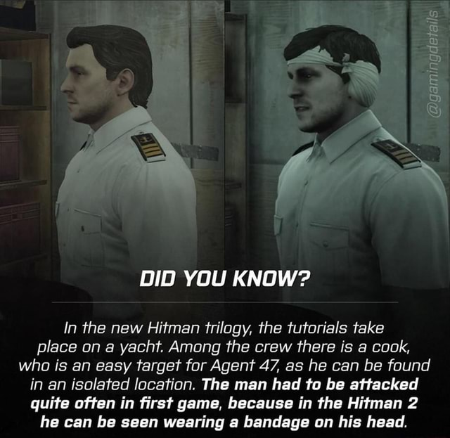 DID YOU KNOW In the new Hitman trilogy, the tutorials take place on a yacht. Among the crew there is a cook, who is an easy target for Agent 47, as he can be found in an isolated location. The man had to be attacked quite often in first game, because in the Hitman 2 he can be seen wearing a bandage on his head memes