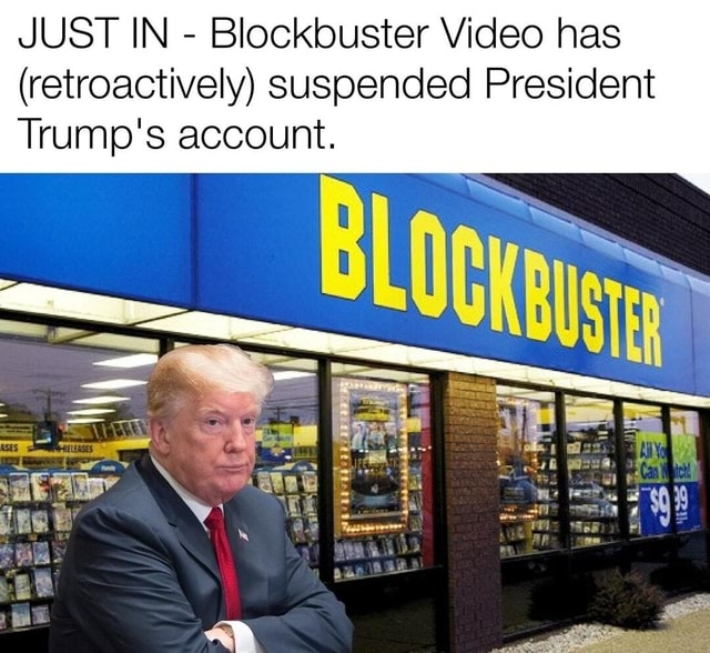 JUST IN Blockbuster has retroactively Suspended President Trump's account memes