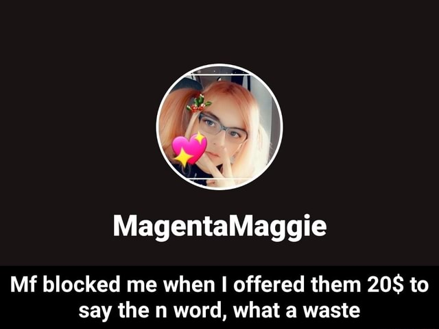 Mf blocked me when I offered them to say the n word, what a waste Mf blocked me when I offered them 20$ to say the n word, what a waste memes