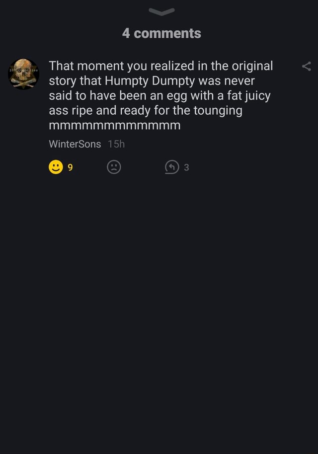 Comments That moment you realized in the original story that Humpty Dumpty was never said to have been an egg with fat fat juicy ass ripe and ready for the tounging mmmmmmmmmmmm WinterSons fa 3 memes