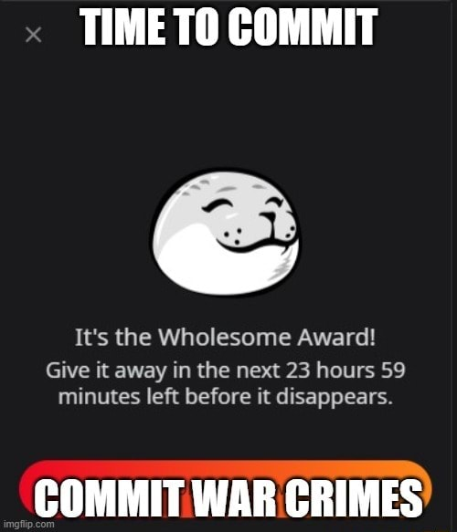 TIME TO COMMIT It's the Wholesome Award Give it away in the next 23 hours 59 minutes left before it disappears. COMMIT WAR CRIMES memes