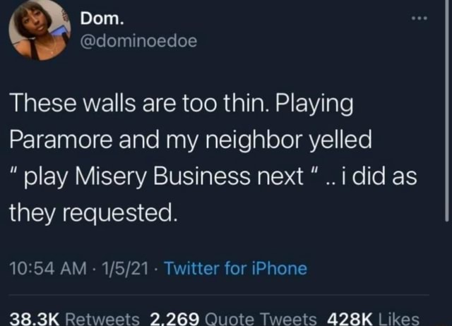 Dom. dominoedoe These walls are too thin. Playing Paramore and my neighbor yelled play Misery Business next i did as they requested. AM Twitter for iPhone memes