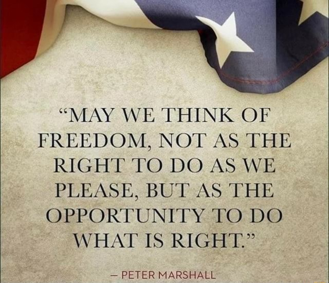 MAY WE THINK OF FREEDOM, NOT AS THE RIGHT TO DO AS WE PLEASE, BUT AS THE OPPORTUNITY TO DO WHAT IS RIGHT. PETER MARSHALL memes