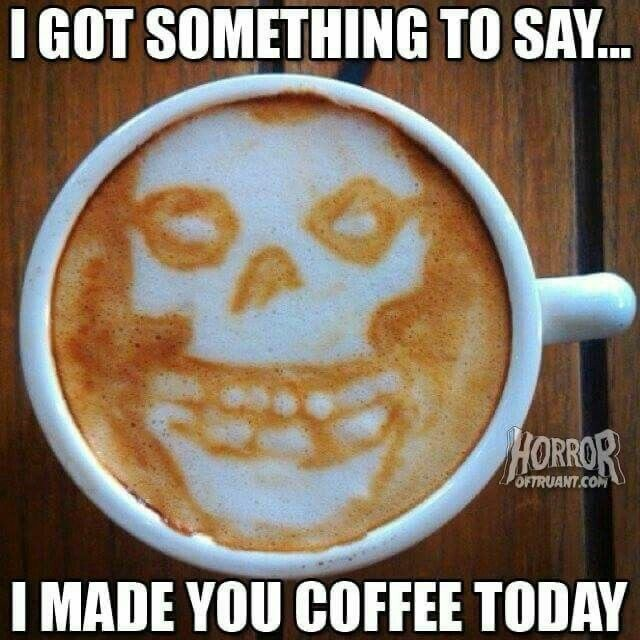 GOT SOMETHING TO SAY OFTRUANT.CO MADE YOU COFFEE TODAY memes