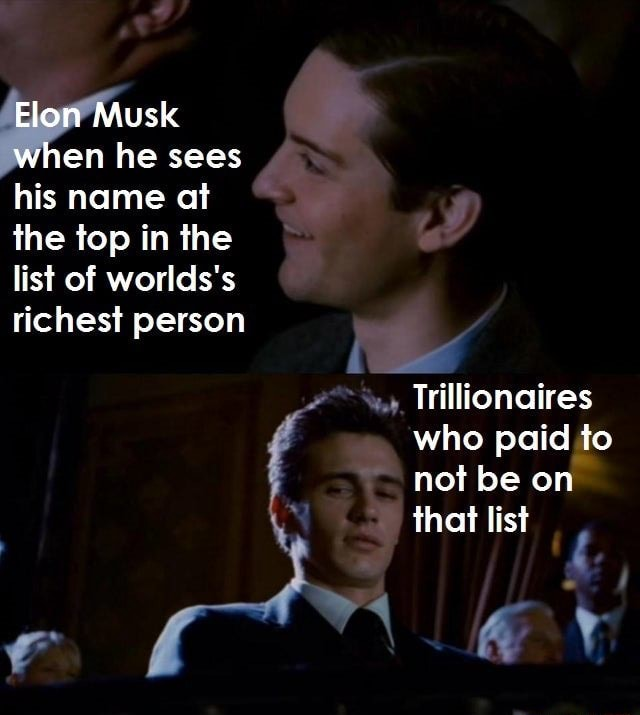 Elon Musk when he sees his name at the top in the list of worlds's richest person Trillionaires who paid to not be on that list memes