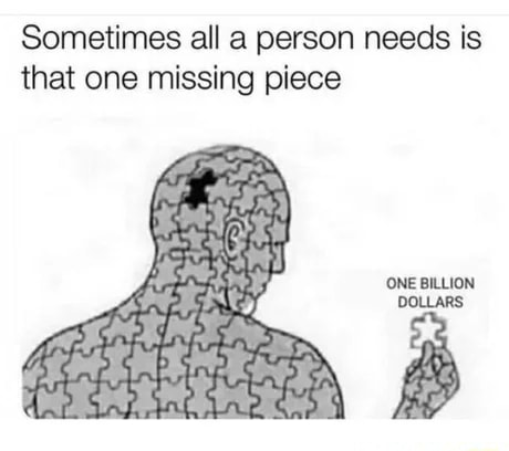 Sometimes all a person needs is that one missing piece ONE BILLION DOLLARS meme
