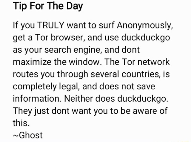 Tip For The Day If you TRULY want to surf Anonymously, get a Tor browser, and use duckduckgo as your search engine, and dont maximize the window. The Tor network routes you through several countries, is completely legal, and does not save information. Neither does duckduckgo. They just dont want you to be aware of this. Ghost meme