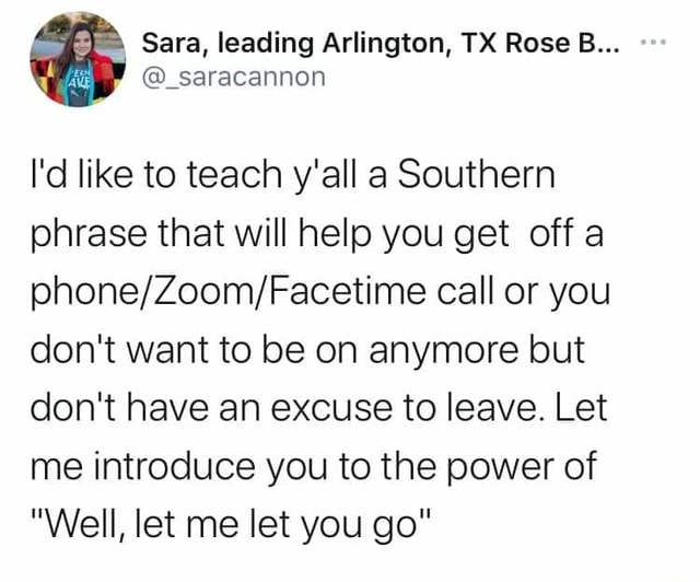 Sara, leading Arlington, TX Rose B saracannon I'd like to teach y'all a Southern phrase that will help you get off a call or you do not want to be on anymore but do not have an excuse to leave. Let me introduce you to the power of Well, let me let you go meme