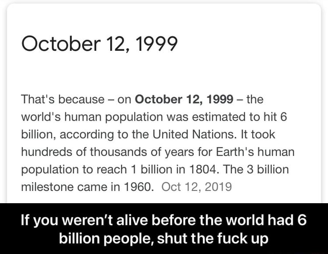 October 12, 1999 That's because on October 12, 1999 the world's human population was estimated to hit 6 billion, according to the United Nations. It took hundreds of thousands of years for Earth's human population to reach 1 billion in 1804. The 3 billion milestone came in 1960. Oct 12, 2019 If you weren't alive before the world had 6 billion people, shut the fuck up If you weren't alive before the world had 6 billion people, shut the fuck up memes