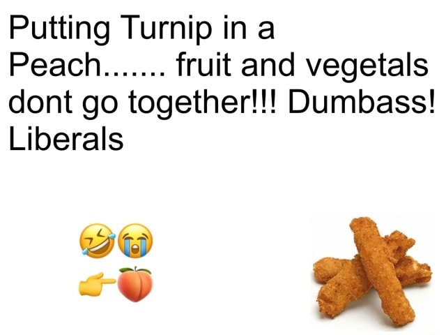 Putting Turnip ina Peach fruit and vegetals dont go together Dumbass Liberals we meme