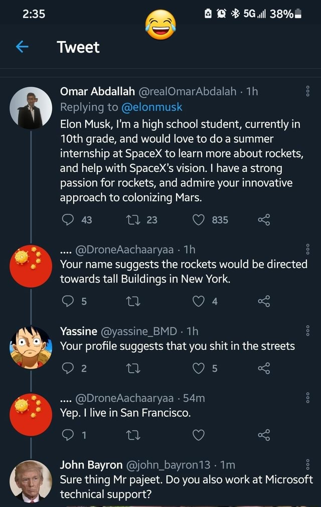 Ecee Tweet all Omar Abdallah realOmarAbdalah Replying to elonmusk Elon Musk, I'm a high school student, currently in 10th grade, and would love to do a summer internship at SpaceX to learn more about rockets, and help with SpaceX's vision. I have a strong passion for rockets, and admire your innovative approach to colonizing Mars. 835 Your name suggests the rockets would be directed 43 23 DroneAachaaryaa towards tall Buildings in New York. Yassine yassine BMD Your profile suggests that you shit in the streets DroneAachaaryaa Yep. I live in San Francisco. John Bayron john bayron13 Sure thing Mr pajeet. Do you also work at Microsoft technical support memes