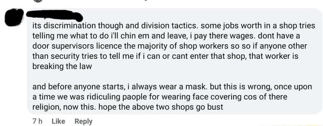 Its discri ation though and division tactics. some jobs worth in a shop tries telling me what to do i'll chin em and leave, i pay there wages. dont have a door supervisors licence the majority of shop workers so so if anyone other than security tries to tell me if i can or cant enter that shop, that worker is breaking the law and before anyone starts, i always wear a mask. but this is wrong, once upon a time we was ridiculing paople for wearing face covering cos of there religion, now this. hope the above two shops go bust memes