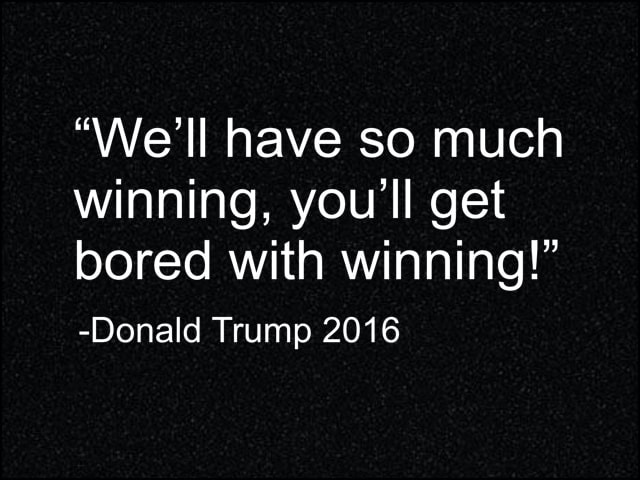We'll have so much winning, you'll get bored with winning Donald Trump 2016 meme