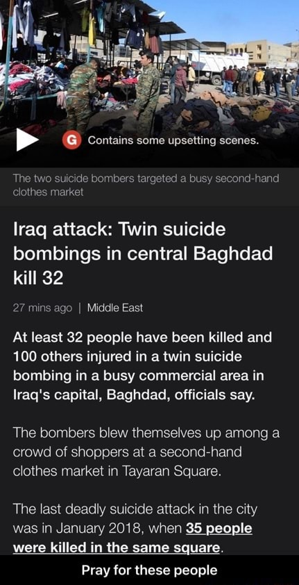 Contains some upsetting scenes. The two suicide bombers targeted a busy second hand clothes market lraq attack Twin suicide bombings in central Baghdad kill 32 27 mins ago I Middle East At least 32 people have been killed and 100 others injured in a twin suicide bombing in a busy commercial area in lraq's capital, Baghdad, officials say. The bombers blew themselves up among a crowd of shoppers at a second clothes market in Tayaran Square. The last deadly suicide attack in the city was in January 2018, when 35 people were killed in the same square. Pray for these people  Pray for these people memes