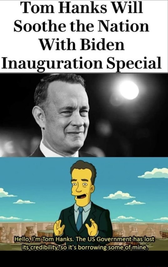 Tom Hanks Will Soothe the Nation With Biden Inauguration Special Hellos my fom Hanks. The US Government mines smaits credibilityxso it's borrowing some of mines meme