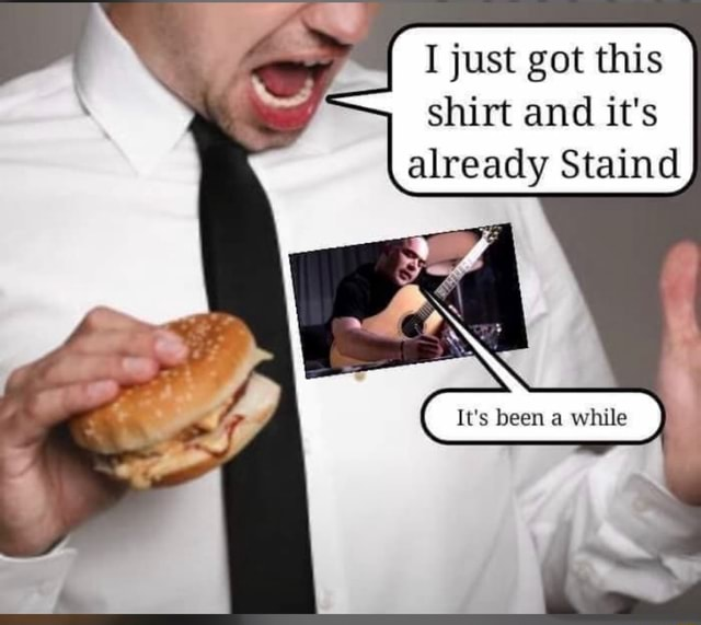 I just got this shirt and it's already Staind It's been a while memes