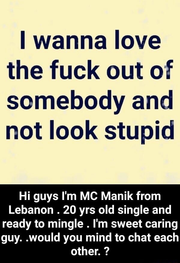 Wanna love the fuck out of somebody and not look stupid Hi guys I'm MC Manik from Lebanon. 20 yrs old single and ready to mingle. I'm sweet caring guy would you mind to chat each other.   Hi guys I'm MC Manik from Lebanon. 20 yrs old single and ready to mingle. I'm sweet caring guy would you mind to chat each other. memes