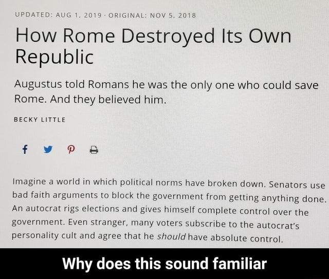 UPDATED AUG 1, 2019 ORIGINAL NOV 5, 2018 How Rome Destroyed Its Own Republic Augustus told Romans he was the only one who could save Rome. And they believed him. BECKY LITTLE Imagine a world in which political norms have broken down. Senators use bad faith arguments to block the government from getting anything done. An autocrat rigs elections and gives himself complete control over the government. Even stranger, many voters subscribe to the autocrat's personality cult and agree that he should have absolute control. Why does this sound familiar Why does this sound familiar meme