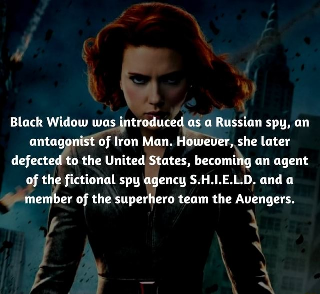 See Black Widow was introduced as a Russian spy, an antagonist of Iron Man. However, she later defected to the United States, becoming an agent of the fictional spy agency S.H.I.E.L.D. and a member of the superhero team the Avengers memes