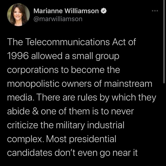 Marianne Williamson marwilliamson The Telecommunications Act of 1996 allowed a small group corporations to become the monopolistic owners of mainstream media. There are rules by which they abide and one of them is to never criticize the military industrial complex. Most presidential candidates do not even go near it memes