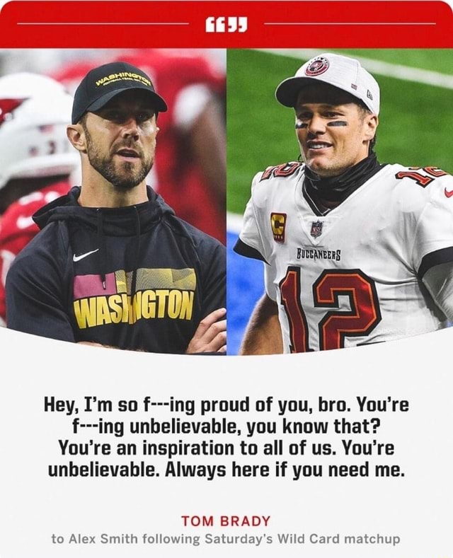 Hey, I'm so f ing proud of you, bro. You're f ing unbelievable, you know that You're an inspiration to all of us. You're unbelievable. Always here if you need me. TOM BRADY to Alex Smith following Saturday's Wild Card matchup memes