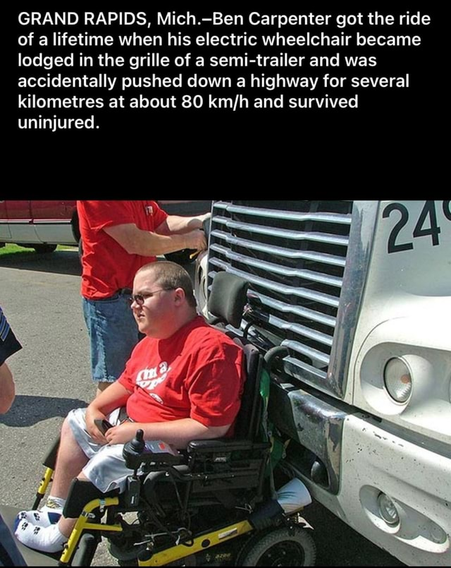 GRAND RAPIDS, Mich. Ben Carpenter got the ride of a lifetime when his electric wheelchair became lodged in the grille of a semi trailer and was accidentally pushed down a highway for several kilometres at about 80 and survived uninjured memes