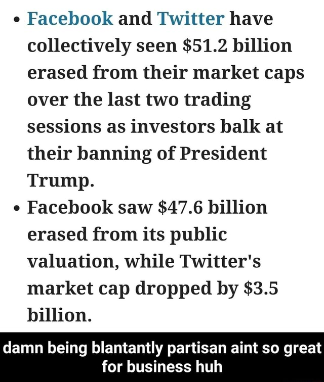Facebook and Twitter have collectively seen $51.2 billion erased from their market caps over the last two trading sessions as investors balk at their banning of President Trump. Facebook saw $47.6 billion erased from its public valuation, while Twitter's market cap dropped by $3.5 billion. damn being blantantly partisan aint so great for business huh damn being blantantly partisan aint so great for business huh memes
