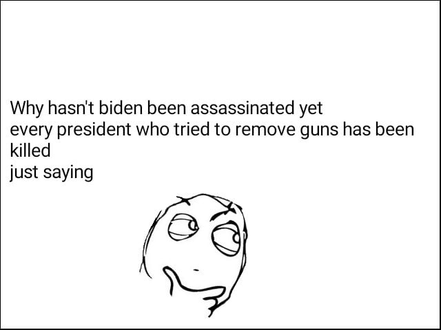 Why hasn't biden been assassinated yet every president who tried to remove guns has been killed just saying memes