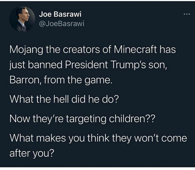 Joe Basrawi JoeBasraw Mojang the creators of Minecraft has just banned President Trump's son, Barron, from the game. What the hell did he do Now they're targeting children What makes you think they won't come after you memes