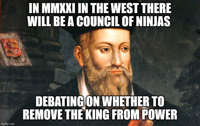 IN MMXXI IN THE WEST THERE WILL BE A COUNCIL OF NINJAS DEBATING ON WHETHER TO REMOVE THE KING FROM POWER memes