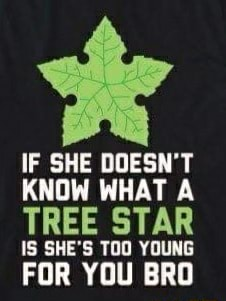 IF SHE DOESN'T KNOW WHAT A TREE STAR IS SHE'S TOO YOUNG FOR YOU BRO memes