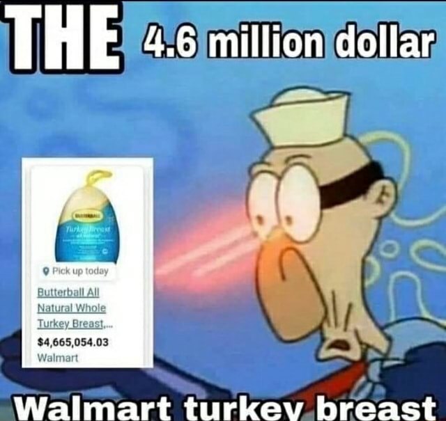 THE 4.6 mitlion dottar $4,665,054.03 Walmart Walmart turkev breast meme