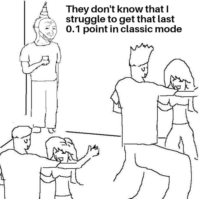 They do not know that struggle to get that last 0.1 point in classic mode memes
