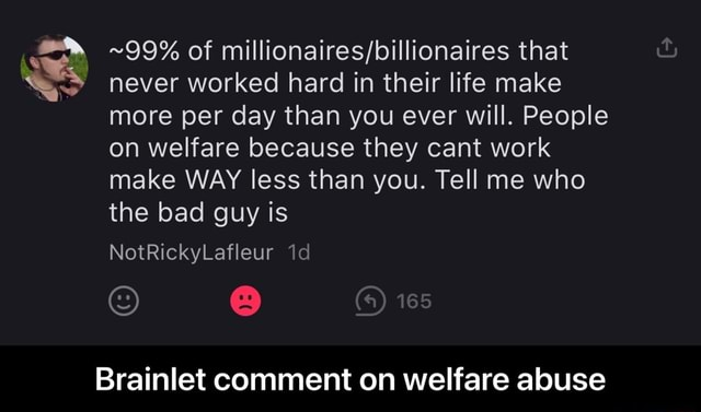 99% of that never worked hard in their life make more per day than you ever will. People on welfare because they cant work make WAY less than you. Tell me who the bad guy is NotRickyLafleur Brainlet comment on welfare abuse Brainlet comment on welfare abuse memes