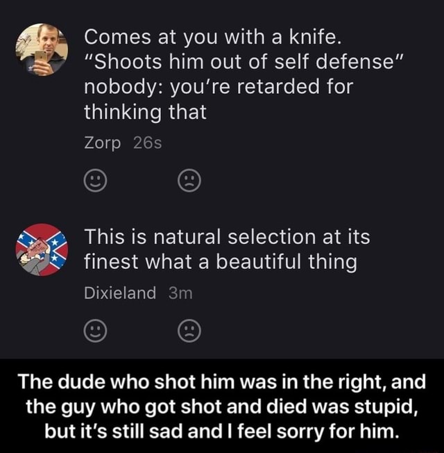 Comes at you with a knife. Shoots him out of self defense nobody you're retarded for thinking that Zorp This is natural selection at its finest what a beautiful thing Dixieland The dude who shot him was in the right, and the guy who got shot and died was stupid, but it's still sad and feel sorry for him.  The dude who shot him was in the right, and the guy who got shot and died was stupid, but it's still sad and I feel sorry for him memes