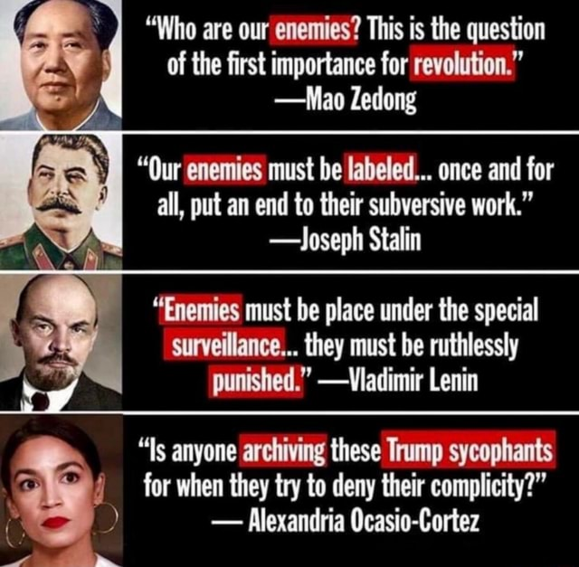 Who are our enemies This is the question of the first importance for revolution.  Mao Zedong I Our enemies must be labeled once and for all, put an end to their subversive work.  Joseph Stalin I Enemies must be place under the special surveillance they must be ruthlessly punished.  Vladimir Lenin for when they try to deny their complicity   Alexandria Ocasio Cortez Is anyone archiving these Trump sycophants memes