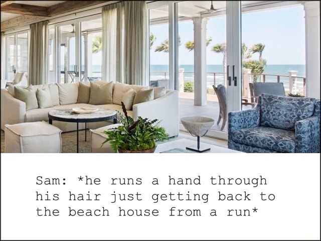 Sam *he runs a hand through his hair just getting back to the beach house from a run* meme
