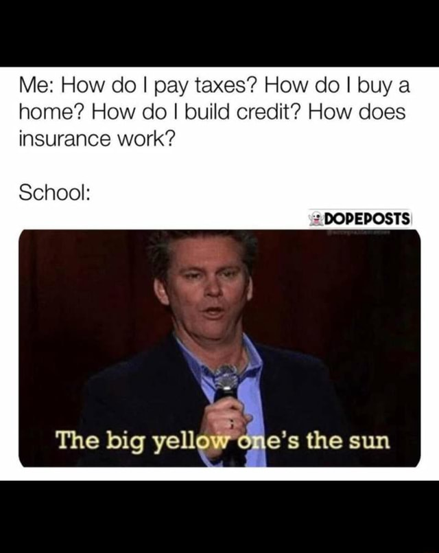 Me How do I pay taxes How do I buy a home How do I build credit How does insurance work DOPEPOSTS School The yellow es the sum memes