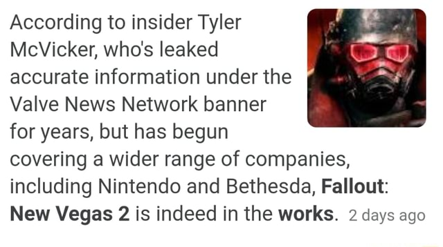 According to insider Tyler McVicker, who's leaked accurate information under the Valve News Network banner for years, but has begun covering a wider range of companies, including Nintendo and Bethesda, Fallout New Vegas 2 is indeed in the works. 2 days ago meme