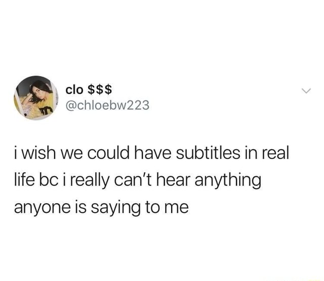 Clo chloebw223 i wish we could have subtitles in real life bc i really can not hear anything anyone is saying to me memes